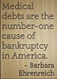 'Medical debts are the number-one cause...' quote by Barbara Ehrenreich, laser engraved on wooden plaque - Size: 8'x10'