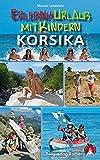 Erlebnisurlaub mit Kindern Korsika: 40 Wanderungen und Ausflüge. Mit GPS-Tracks