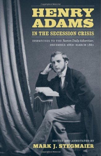 Henry Adams in the Secession Crisis: Dispatches to the Boston Daily Advertiser, December 1860-March 1861 (Library of Sou