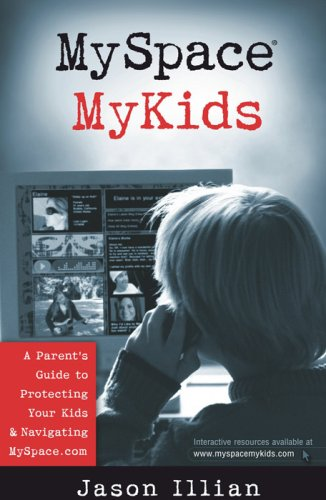 MySpace®, MyKids: A Parent's Guide to Protecting Your Kids and Navigating MySpace.com