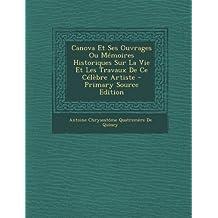 Canova Et Ses Ouvrages Ou Memoires Historiques Sur La Vie Et Les Travaux de Ce Celebre Artiste - Primary Source Edition (French Edition) by De Quincy, Antoine Chrysostome Quatrem (2013) Paperback