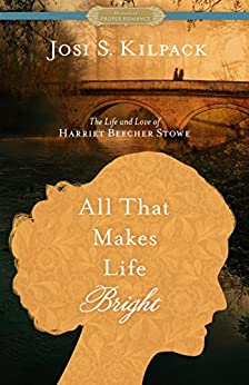 All That Makes Life Bright: The Life and Love of Harriet Beecher Stowe [A Historical Proper Romance] by [Kilpack, Josi S.]