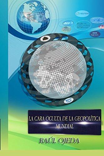 LA CARA OCULTA DE LA GEOPOLITICA MUNDIAL (Spanish Edition) [Raul Ojeda] (Tapa Blanda)
