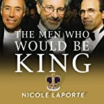 The Men Who Would Be King: An Almost Epic Tale of Moguls, Movies, and a Company Called DreamWorks | Nicole LaPorte