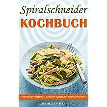 Spiralschneider Kochbuch Spiralschneider Rezepte Buch Die besten Rezepte für Gemüsenudeln Kochbuch (German Edition)