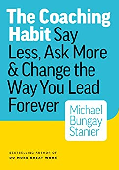 The Coaching Habit: Say Less, Ask More & Change the Way You Lead Forever (English Edition) de [Stanier, Michael Bungay]