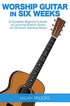 worship guitar in six weeks a complete beginner 39 s guide to learning rhythm guitar for christian. Black Bedroom Furniture Sets. Home Design Ideas
