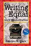 All Writing Is Not Equal: How to Write Anything Better, Stephen Clark, 1468107852