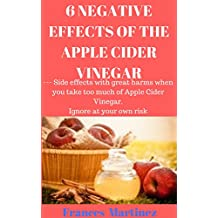 6 NEGATIVE EFFECTS OF THE APPLE CIDER VINEGAR: --- Side effects with great harms when you take too much of Apple Cider Vinegar. Ignore at your own risk