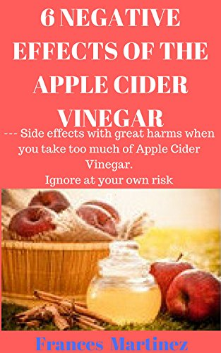 6 NEGATIVE EFFECTS OF THE APPLE CIDER VINEGAR: --- Side effects with great harms when you take too much of Apple Cider Vinegar. Ignore at your own risk by Frances Martinez