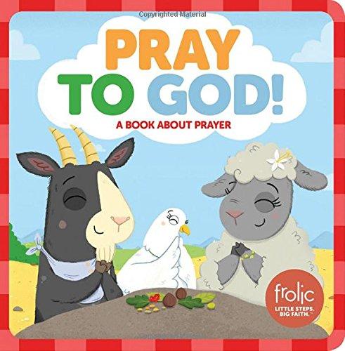 Pray to God!: A Book about Prayer (Frolic First Faith) (Frolic: Little Steps, Big Faith)
