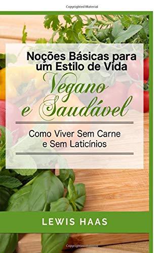 Noções Básicas para um Estilo de Vida Vegano e Saudável Como Viver Sem Carne e Sem Laticínios (Portuguese Edition)