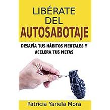 Libérate Del Autosabotaje: Desafía Tus Hábitos Mentales Y Acelera Tus Metas (Hábitos De Vida)