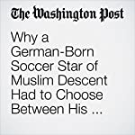 Why a German-Born Soccer Star of Muslim Descent Had to Choose Between His Faith and His Career | Anthony Faiola,Souad Mekhennet