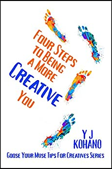Four Steps to Being a More Creative You: Goose Your Muse Tips for Creatives Series by [Kohano, Y J, Kohano, Yvonne]