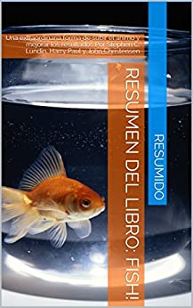 Resumen del libro: FISH!: Una extraordinaria forma de subir el ánimo y mejorar los resultados  Por Stephen C. Lundin, Harry Paul y John Christensen (Spanish Edition) by [Resumido]
