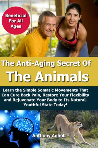 51gjhk06l6L - Anti Aging: Secret of the Animals - Learn the Simple Somatic Movements That Can Cure Back Pain, Restore Your Flexibility and Rejuvenate Your Body to Its ... stretching, back pain, flexibility Book 1)
