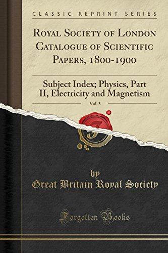 Royal Society of London Catalogue of Scientific Papers, 1800-1900, Vol. 3: Subject Index; Physics, Part II, Electricity and Magnetism (Classic Reprint)