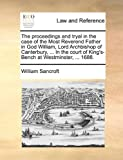 The Proceedings and Tryal in the Case of the Most Reverend Father in God William, Lord Archbishop of Canterbury, in the Court of King's-Bench at W, William Sancroft, 1170659284