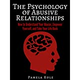 The Psychology of Abusive Relationships: How to Understand Your Abuser, Empower Yourself, and Take Your Life Back