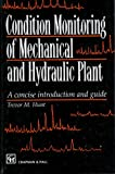 Condition Monitoring of Mechanical and Hydraulic Plants : A Concise Introduction, Chapman and Hall Staff, 0412707802