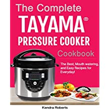 The Complete Tayama Pressure Cooker Cookbook: The Best, Mouth watering, and Easy Recipes for Everyday!