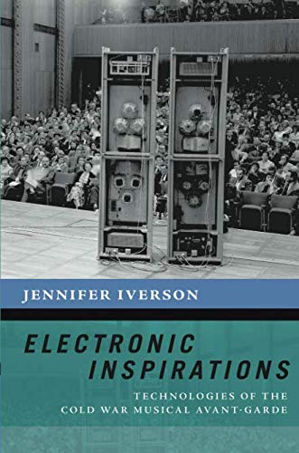 (Electronic Inspirations: Technologies of the Cold War Musical Avant-Garde (The New Cultural History of Music)