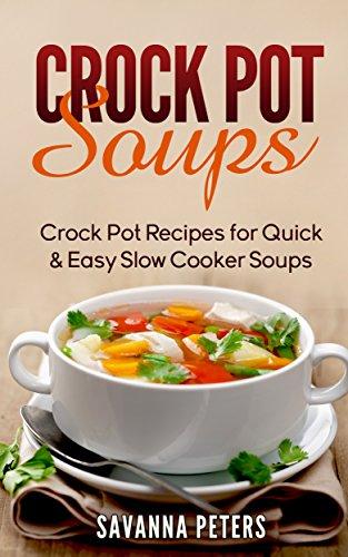 Crock Pot Soups: Crock Pot Recipes For Quick & Easy Slow Cooker Soups