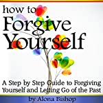 How to Forgive Yourself: A Step-by-Step Guide to Forgiving Yourself and Letting Go of the Past | Alona Bishop