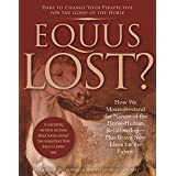 Equus Lost?: How We Misunderstand the Nature of the Horse-Human Relationship - Plus Brave New Ideas for the Future
