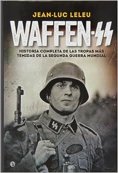 Waffen SS. Historia Completa De Las Tropas Más Temidas De La Segunda Guerra Mundial