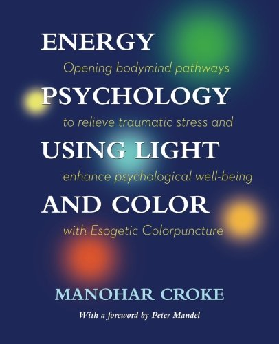 Energy Psychology Using Light and Color: Opening bodymind pathways to relieve traumatic stress and enhance psychological well-being with Esogetic Colorpuncture