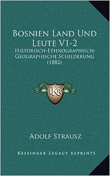 Bosnien Land Und Leute V1-2: Historisch-Ethnographisch-Geographische Schilderung (1882)