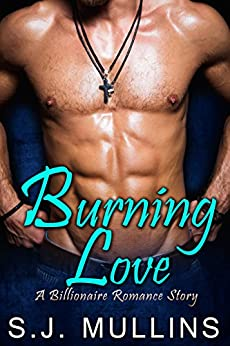 Burning Love: A Billionaire Romance Story (New Adult Romance Book 1) by [Mullins, S.J.]