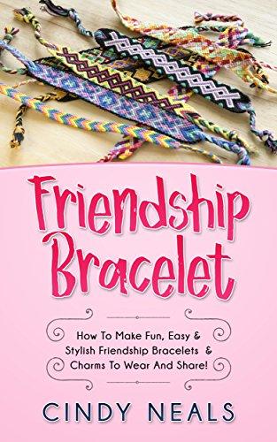 Friendship Bracelet: How To Make Fun, Easy & Stylish Friendship Bracelets & Charms To Wear And -