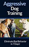 Dog Aggression: Training - Eliminate Dog Aggression And Dog Behavior Problems In 7 Days For Adult Dogs And Puppies! (Dog Training, Puppy Training, Dog ... Puppies, House Training, Listening To Dogs)