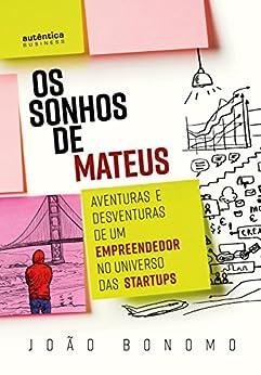 Os Sonhos de Mateus: Aventuras e desventuras de um empreendedor no universo das startups por [Bonomo, João]