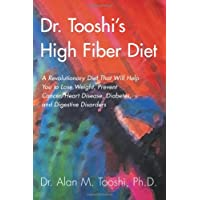 Dr. Tooshi's High Fiber Diet: A Revolutionary Diet That Will Help You to Lose Weight, Prevent Cancer, Heart Disease, Diabetes, and Digestive Disorders