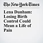 Lena Dunham: Losing Birth Control Could Mean a Life of Pain | Lena Dunham