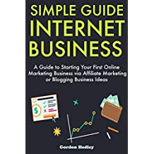 Simple Guide Internet Business: A Guide to Starting Your First Online Marketing Business via Affiliate Marketing or Blogging Business Ideas