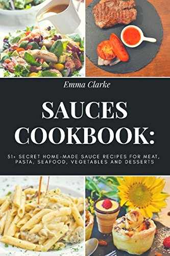 Download Sauces Cookbook: 51+ Secret Home-Made Sauce Recipes for Meat, Pasta, Seafood, Vegetables and Desserts (Easy Meal) PDF