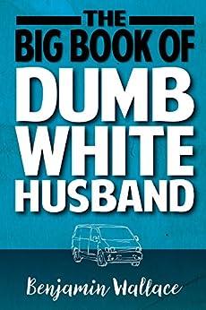 The Big Book of Dumb White Husband (Dumb White Husband Series 1) by [Wallace, Benjamin]