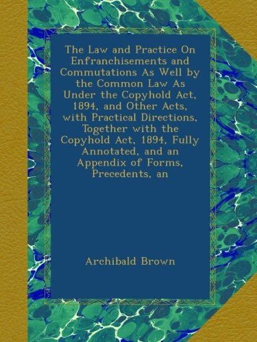Read Online The Law and Practice On Enfranchisements and Commutations As Well by the Common Law As Under the Copyhold Act, 1894, and Other Acts, with Practical ... and an Appendix of Forms, Precedents, an pdf