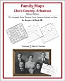 Family Maps of Clark County, Arkansas, Deluxe Edition : With Homesteads, Roads, Waterways, Towns, Cemeteries, Railroads, and More, Boyd, Gregory A., 1420311247