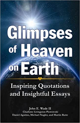 glimpses of heaven on earth inspiring quotations and insightful  glimpses of heaven on earth inspiring quotations and insightful essays john wade ii daniel agatino charlotte livingston piotrowski michael nagler