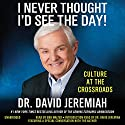 I Never Thought I'd See the Day!: Culture at the Crossroads Audiobook by David Jeremiah Narrated by Bob Walter, David Jeremiah