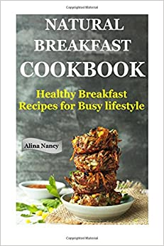 Book Natural Breakfast Cookbook: Healthy Breakfast Recipes for Busy Lifestyle (increase energy, reduce blood pressure, sugar free diet, raw diet food, Diabetic ... nutrition, low carb lifestyle): Volume 1