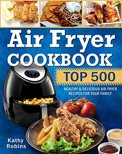 Air Fryer Cookbook: Top 500 Healthy & Delicious Air Fryer Recipes for Your Family by Kathy Robins