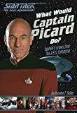 What Would Captain Picard Do?: Captain's Orders from the U.S.S. Enterprise (Star Trek)