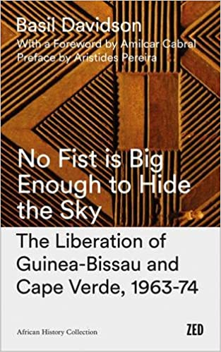 Book No Fist Is Big Enough to Hide the Sky: The Liberation of Guinea-Bissau and Cape Verde, 1963-74 (African History Archive)